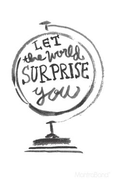 let the world surprise you