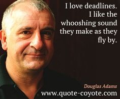 I love deadlines. I like the whooshing sound they make as they fly by. - tell me about it...