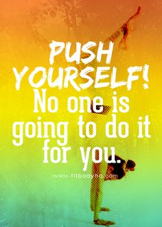 Push yourself! No one else is going to do it for you. FitBodyHQ.com for more motivation and inspiration.