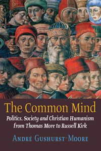Andre Gushurst-Moore, 'The Common Mind: Politics, Society and Christian Humanism from Thomas More to Russell Kirk' (Angelico Press)