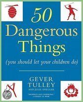 Fifty Dangerous Things (You Should Let Your Children Do) - Gever Tulley
