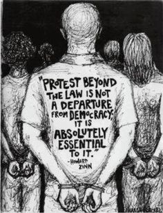 Yes!! Protest against the law is not a departure from democracy it is essential to it...Howard Zinn