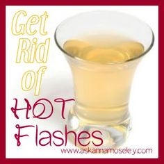 "To get rid of hot flashes ""take 1 or 2 teaspoons of apple cider vinegar with a glass of water 3 times a day, or more.  The taste isn't bad, [it won't] upset your stomach and the hot flashes should go right away!"""