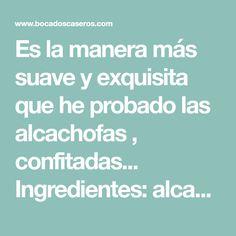 Es la manera más suave y exquisita que he probado las alcachofas , confitadas... Ingredientes: alcachofas aceite ...
