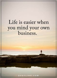 Life Quotes Life is easy when you mind your own business