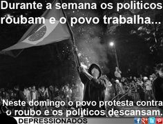 Durante a semana os políticos roubam e o povo trabalha. Neste domingo o povo protesta contra o roubo e os políticos descansam.