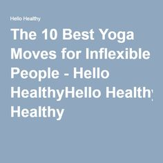 The 10 Best Yoga Moves for Inflexible People - Hello HealthyHello Healthy