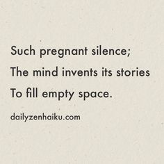 Such pregnant silence; The mind invents its stories To fill empty space.  #dailyhaiku #zen #haiku #poetry