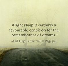 A light sleep is certainly a favourable condition for the remembrance of dreams. ~Carl Jung, Letters Vol. II, Page 514