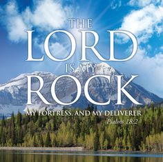 The Lord is my rock. My fortress & my deliverer. ~ Psalm 18:2
