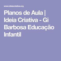 Planos de Aula | Ideia Criativa - Gi Barbosa Educação Infantil