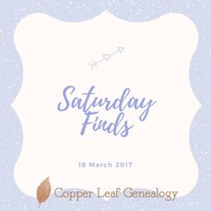 Saturday Finds 18 March 2017 – Copper Leaf Genealogy