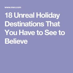 18 Unreal Holiday Destinations That You Have to See to Believe