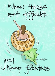 When things get difficult, just keep floating