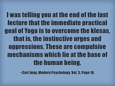 I was telling you at the end of the last lecture that the immediate practical goal of Yoga is to overcome the klesas, that is, the instinctive urges and oppressions. These are compulsive mechanisms which lie at the base of the human being. ~Carl Jung, Modern Psychology, Vol. 3, Page 16.