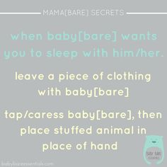 After co-sleeping for some time baby[bare] is a little attached to  me when sleeping in his own room. I've found a few ways to get baby[bare] to stay in his/her bed! . Placing a piece of your clothing next to your little one will help keep your scent with him/her. This is comforting and can keep baby[bare] calm. It usually works better when baby[bare] is an infant. . Using one of your little's stuffed animals to take the place of your hand after patting or caressing them. Once asleep you…