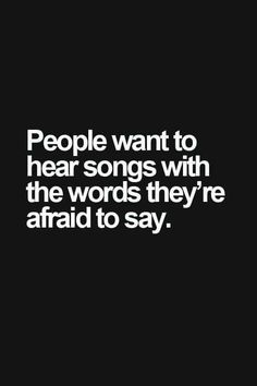 People want to hear songs with the words they're afraid to say. People want to hear songs with the words they're afraid to say. Song Quotes, True Quotes, Qoutes, Guitar Quotes, Musician Quotes, Peace Quotes, Favorite Quotes, Best Quotes, The Words