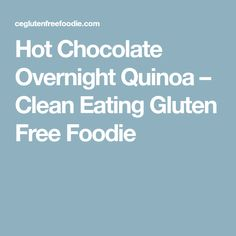 Hot Chocolate Overnight Quinoa – Clean Eating Gluten Free Foodie