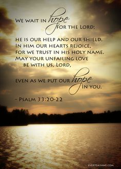 #Psalm 33:20-22 ~ We wait in hope for the Lord; He is our help and our shield, in Him our hearts rejoice, for we trust in His holy name. May Your unfailing love be with us, Lord even as we put our hope in you...