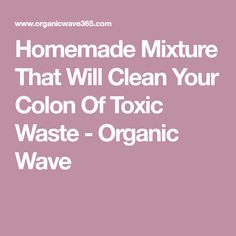 Homemade Mixture That Will Clean Your Colon Of Toxic Waste - Organic Wave