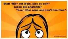 """Die Engländer müssen es ja wissen, oder? Am besten man entscheidet sich für: """"Wein auf Bier, das rat' ich dir, beer after wine and you'll feel fine."""" Unser Tipp: einfach nach dem siebten Achterl Wein das Bier auf Englisch bestellen!"""