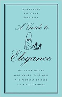 A Guide to Elegance: For Every Woman Who Wants to Be Well and Properly Dressed on All Occasions: Genevieve Antoine Dariaux: 9780060757342: Amazon.com: Books