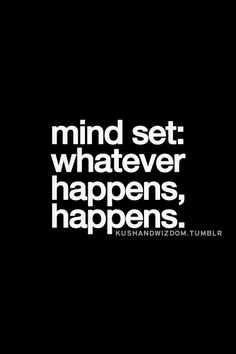 Mind set: whatever happens, happens....you have got to stop worrying all the time!