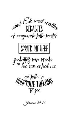 Want Ék weet watter gedagtes Ek aangaande julle koester, spreek die Here , gedagtes van vrede en nie van onheil nie, om julle 'n hoopvolle toekoms te gee. Scripture Crafts, Bible Scriptures, Biblical Quotes, Bible Quotes, Mom Prayers, Afrikaanse Quotes, Bible Verse Wallpaper, Sign Quotes