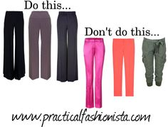 PANTS  Do flat front pants with side closures, wide flat waistbands, pinstripes. Avoid bright coloured or shiny pants, cropped styles, and baggy styles with extra details that add volume on the hips like side patch pockets.