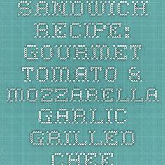 Sandwich Recipe: Gourmet Tomato & Mozzarella Garlic Grilled Cheese - 12 Tomatoes