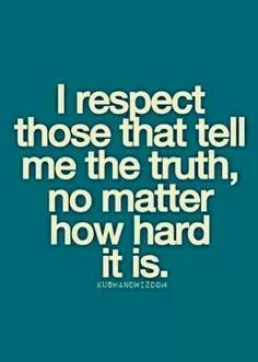 Yeah I would rather be told the truth and hurt than be lied to and my feelings spared.