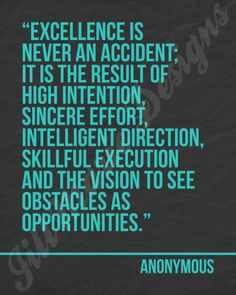 """""""Excellence is never an accident;  It is the result of high intention,  sincere effort,  intelligent direction,  skillful execution  and the vision to see obstacles as opportunities.""""  -Anonymous"""
