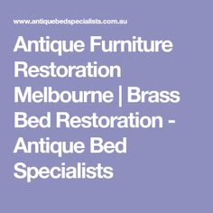 Antique Furniture Restoration Melbourne | Brass Bed Restoration - Antique Bed Specialists