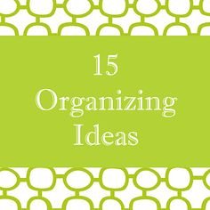 Organizing ideas for throughout the house