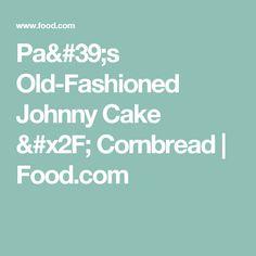 Pa's Old-Fashioned Johnny Cake / Cornbread | Food.com