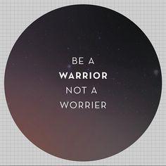 Be A #Warrior Not A Worrier