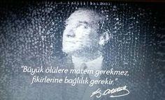 """""""Büyük ölülere matem gerekmez,  fikirlerine bağlılık gerekir"""" ❤ K. Atatürk  ~~~~~~~~~~~~~~~~~~ 10 Kasım 2017 Mekânın CENNET OLSUN ATA'M INŞAllah"""