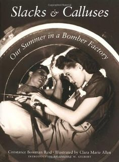 """SLACKS & CALLUSES: Our Summer in a Bomber Factory"" San Diego, 1943: two spirited young teachers work the swing shift in a bomber plant. Entering a male-dominated realm, they learned to use tools that they had never seen, live with aluminum shavings in their hair, and get along with people from all walks of life. Charming, candid, full of detail. Link goes to the Hometown Victory Girls, re-enactors and lovers of 40's vintage"