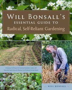 Will Bonsall's Essential Guide to Radical, Self-Reliant Gardening - Innovative Techniques for Growing Vegetables, Grains, and Perennial Food Crops with Minimal Fossil Fuel and Animal Inputs