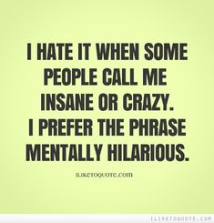I hate it when some people call me insane or crazy. I prefer the phrase mentally hilarious.