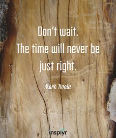 Dont wait. The time will never be just right. ~Mark Twain #Inspiyr