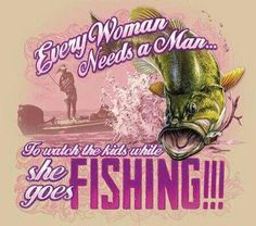 Every woman needs a man to watch the kids while she goes fishing
