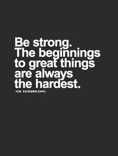 Be strong. The beginnings to great things are always the hardest... motivational quote