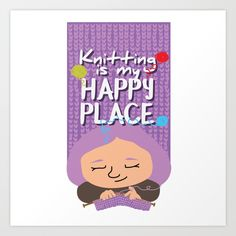 Knitting is my happy place Art Print by Ayelet Bar-Noy. Worldwide shipping available at Society6.com. Just one of millions of high quality products available.