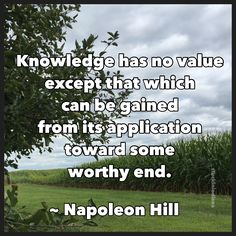 """Knowledge has no value except that which can be gained from its application toward some worthy end."" ~ Napoleon Hill, Think and Grow Rich  #quote"