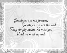 Goodbyes are not forever, Goodbyes are not the end. They simply mean I'll miss you until we meet again! Live Your Life, Funny Goodbye Quotes, Funny Quotes, True Love, Goodbyes Are Not Forever, Farewell Quotes, Death Quotes, Believe, Forever Quotes