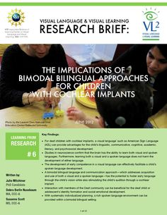 Research Brief 6: Bimodal Bilingual Approaches for Children with Cochlear Implants  Full title of Research Brief No. 6 is as follows: The Implications of Bimodal Bilingual Approaches for Children with Cochlear Implants.  This research brief, written by Julie Mitchiner, PhD Candidate; Debra Berlin Nussbaum, MA, CCC-A; and Susanne Scott, MS, CCC-A, explains the advantages of providing bilingual access to children with cochlear implants. This brief is done in a collaboration with Clerc Center…