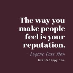 The way you make people feel is your reputation. - Eugene Gess Man, livelifehappy.com