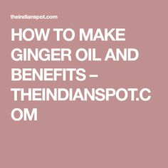 HOW TO MAKE GINGER OIL AND BENEFITS – THEINDIANSPOT.COM