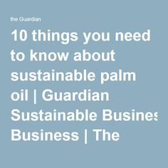 10 things you need to know about sustainable palm oil | Guardian Sustainable Business | The Guardian